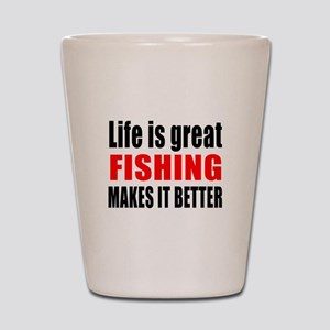 Life is great Fishing makes it better Shot Glass