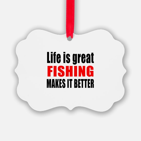 Life is great Fishing makes it be Ornament