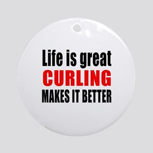 Life is great Curling makes it bett Round Ornament