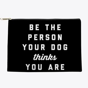 Be The Person Your Dog Thinks You Are Makeup Bag