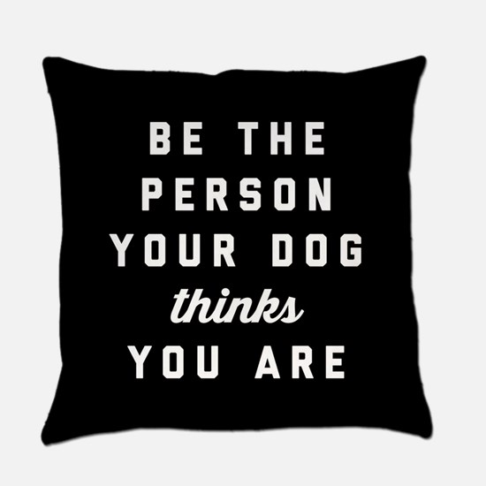 Be The Person Your Dog Thinks You Everyday Pillow