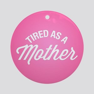 Tired As A Mother Round Ornament