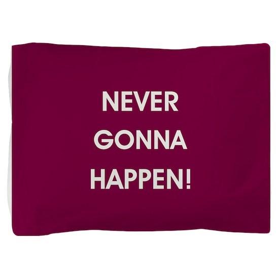 NEVER GONNA HAPPEN Pillow Sham