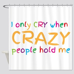 I only CRY when crazy people hold m Shower Curtain