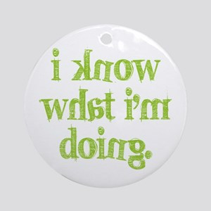 I know what I'm doing Ornament (Round)