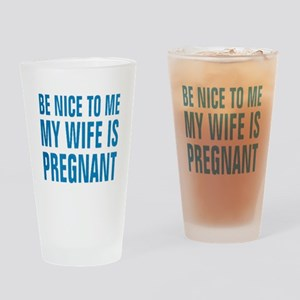BE NICE TO ME MY WIFE IS PREGNANT Drinking Glass