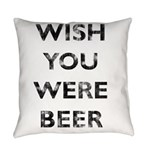 Wish You Were Beer Everyday Pillow