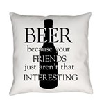 Beer Because Your Friends Everyday Pillow