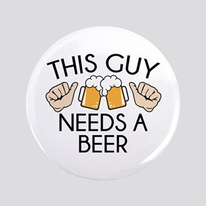 Funny beer buttons cafepress this guy needs a beer button publicscrutiny Image collections