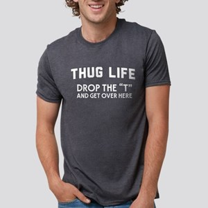 Thug Life Drop The T And Get Over Here T-Shirt