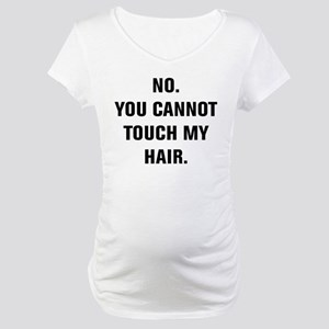 No. You Cannot Touch My Hair. Maternity T-Shirt
