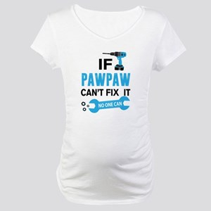 If Pawpaw Can't Fix It No One Can Maternity T-Shir
