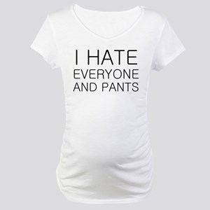 i hate everyone and Maternity T-Shirt