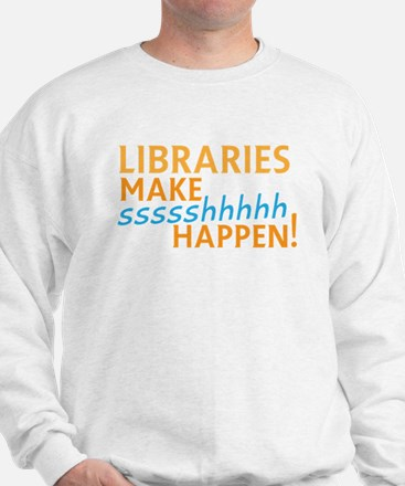 LIBRARIES make SHHHHHH Happen! Funny li Sweatshirt