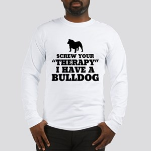 Screw Your Therapy, I Have A Bulldog Long Sleeve T