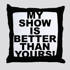 My Show Is Better Than Yours! Throw Pillow