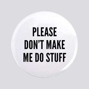 "Please Don't Make Me Do Stuff 3.5"" Button"