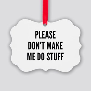 Please Don't Make Me Do Stuff Picture Ornament
