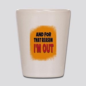 And For That Reason I'm Out Shot Glass