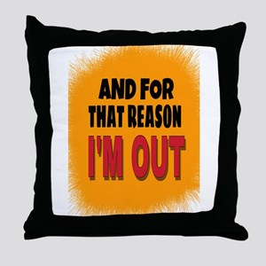 And For That Reason I'm Out Throw Pillow
