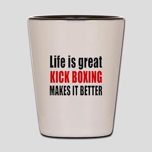 Life is great Kick Boxing makes it bett Shot Glass
