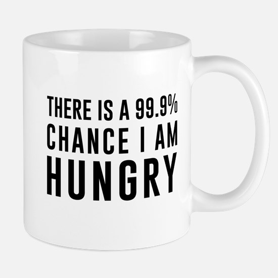 There is a 99.9% chance I am hungry Mugs