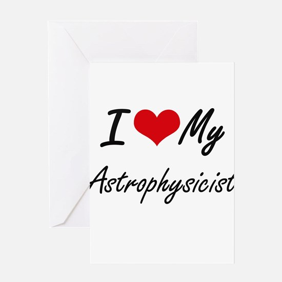 I love my Astrophysicist Greeting Cards