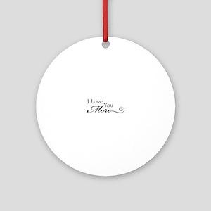 I love you more Round Ornament