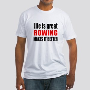 Life is great Rowing makes it bette Fitted T-Shirt