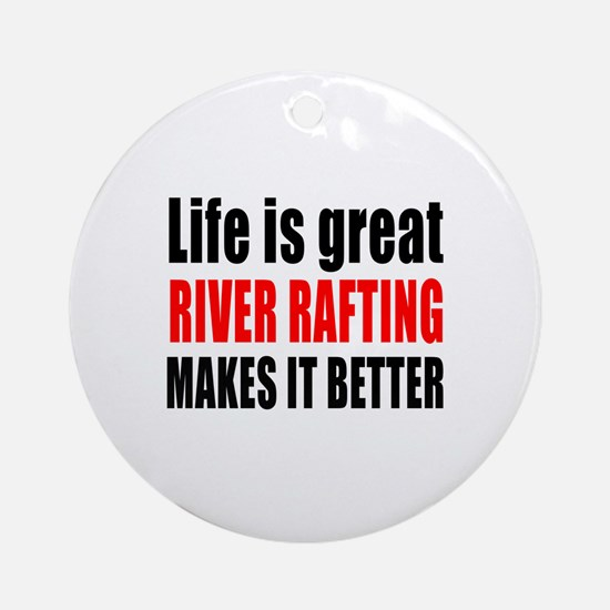 Life is great River Rafting makes i Round Ornament