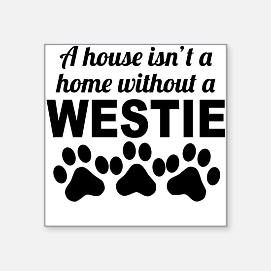 A House Isnt A Home Without A Westie Sticker