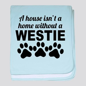 A House Isnt A Home Without A Westie baby blanket