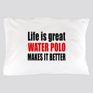 Life is great Water Polo makes it bett Pillow Case