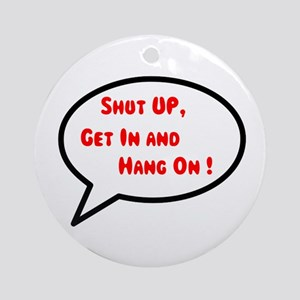 Shut up, get in & hang on Ornament (Round)