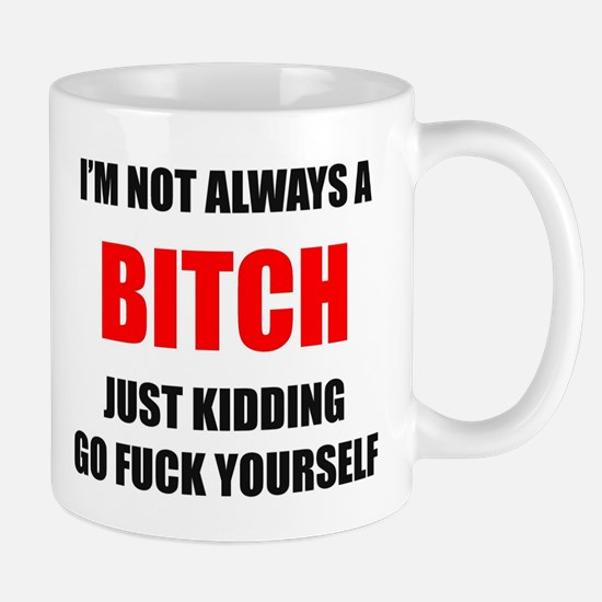I'm Not Always a Bitch - Just Kidding Go Fuck Mugs