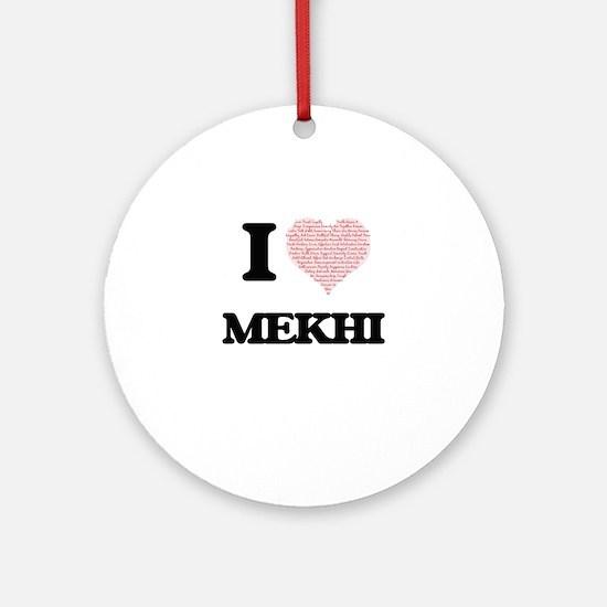 I Love Mekhi (Heart Made from Love Round Ornament