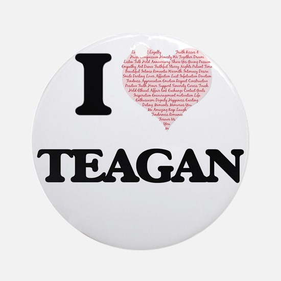 I Love Teagan (Heart Made from Love Round Ornament