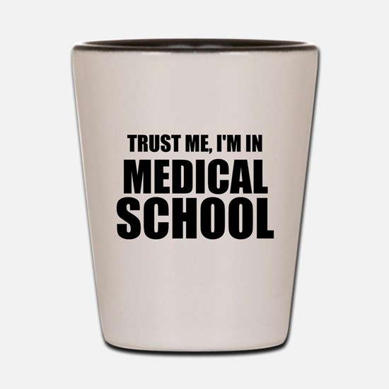 Trust Me, I'm In Medical School Shot Glass
