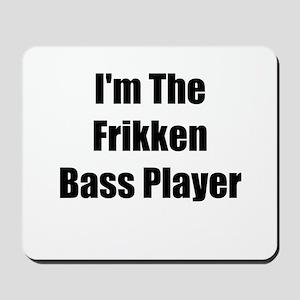 I'm The Frikken Bass Player Mousepad