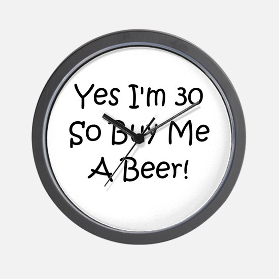 Yes I'm 30 So Buy Me A Beer! Wall Clock