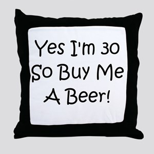 Yes I'm 30 So Buy Me A Beer! Throw Pillow