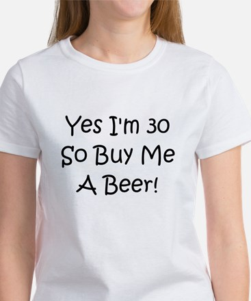 Yes I'm 30 So Buy Me A Beer! Women's T-Shirt
