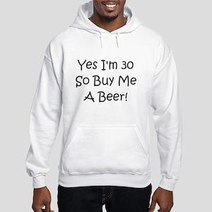 Yes I'm 30 So Buy Me A Beer! Hooded Sweatshirt