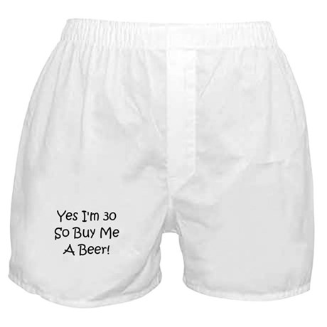 Yes I'm 30 So Buy Me A Beer! Boxer Shorts