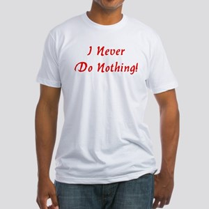 I Never Do Nothing! Fitted T-Shirt