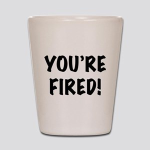 You're Fired Shot Glass