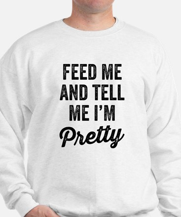Feed Me And Tell Me I'm Pretty Sweatshirt