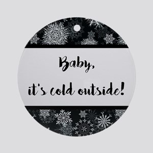 BABY, IT'S COLD... Round Ornament