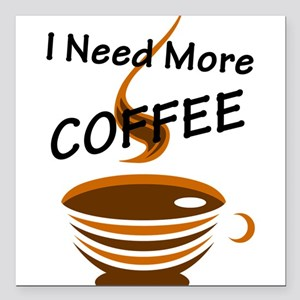 "I Need More Coffee Square Car Magnet 3"" x 3"""