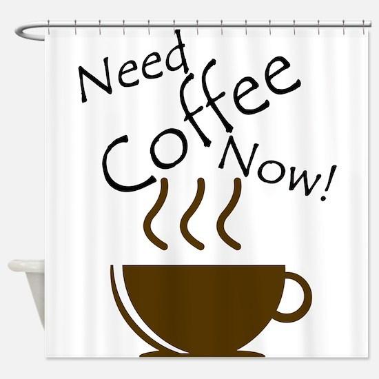 Need Coffee Now! Shower Curtain